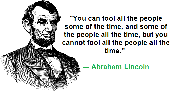 """""""You can fool all the people some of the time, and some of the people all the time, but you cannot fool all the people all the time."""" ― Abraham Lincoln"""