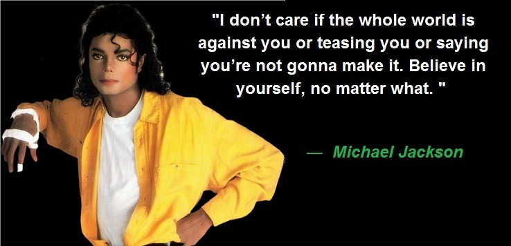 I don't care if the whole world is against you or teasing you or saying you're not gonna make it. Believe in yourself, no matter what.