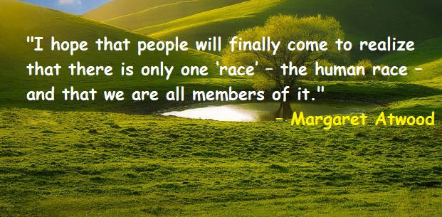 I hope that people will finally come to realize that there is only one 'race' – the human race – and that we are all members of it.